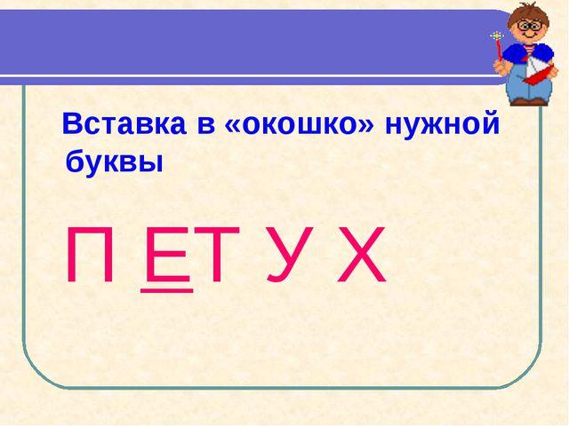 Вставка в «окошко» нужной буквы П ЕТ У Х