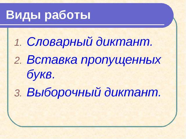 Виды работы Словарный диктант. Вставка пропущенных букв. Выборочный диктант.