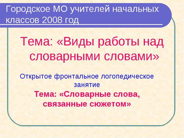Городское МО учителей начальных классов 2008 год Тема: «Виды работы над слова...