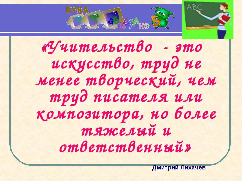 «Учительство - это искусство, труд не менее творческий, чем труд писателя или...