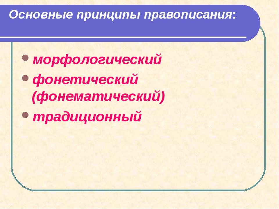 Основные принципы правописания: морфологический фонетический (фонематический)...