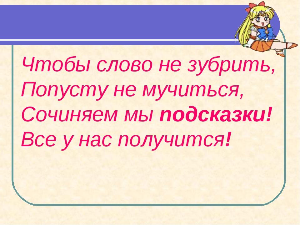 Чтобы слово не зубрить, Попусту не мучиться, Сочиняем мы подсказки! Все у нас...