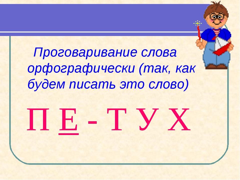 Проговаривание слова орфографически (так, как будем писать это слово) П Е -...