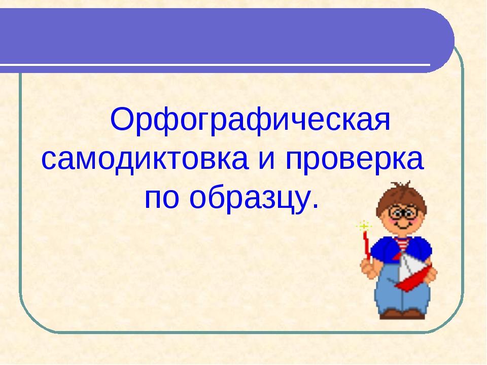 Орфографическая самодиктовка и проверка по образцу.