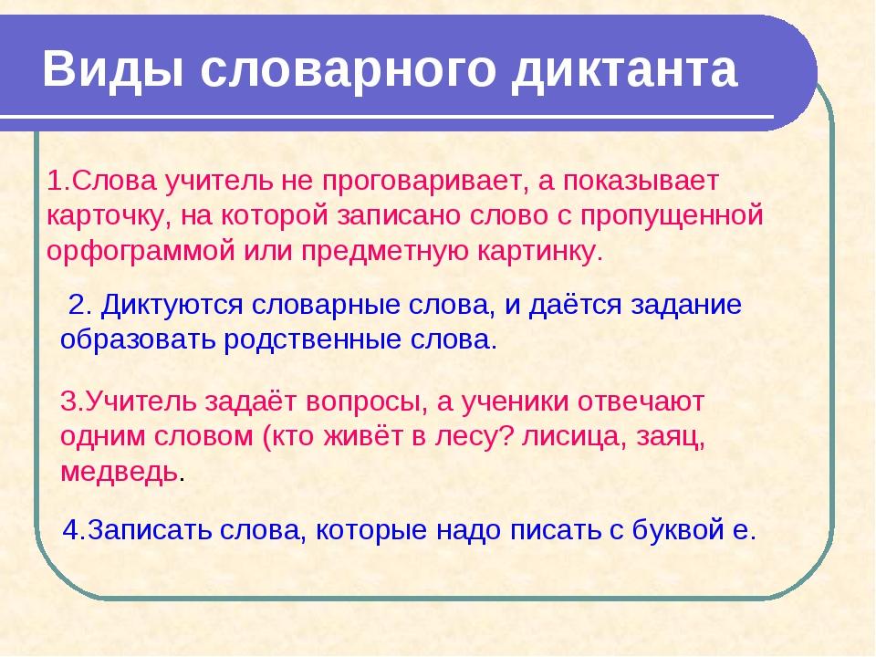 Виды словарного диктанта 1.Слова учитель не проговаривает, а показывает карт...