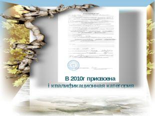 В 2010г присвоена i квалификационная категория