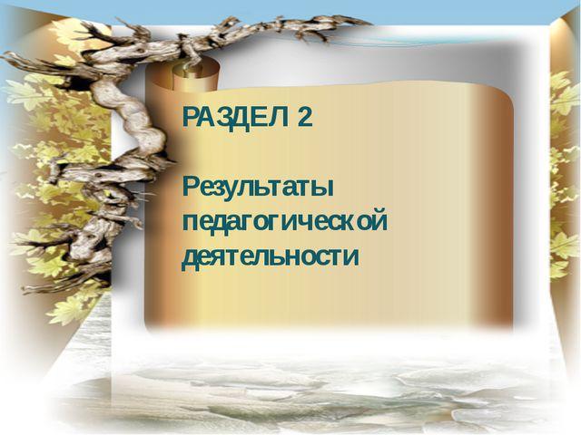 РАЗДЕЛ 2 Результаты педагогической деятельности