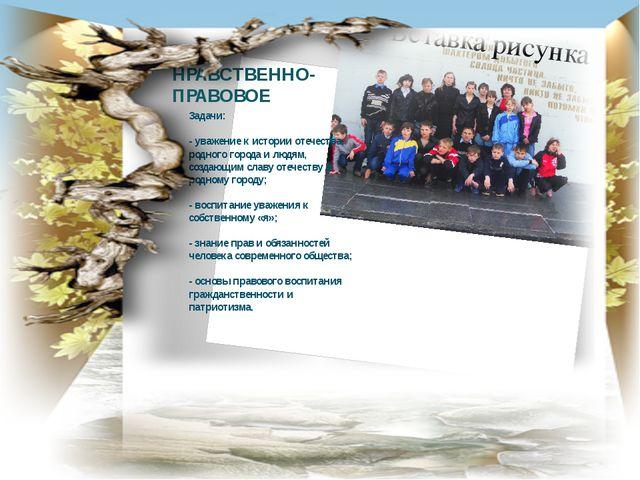 НРАВСТВЕННО-ПРАВОВОЕ Задачи: - уважение к истории отечества, родного города и...