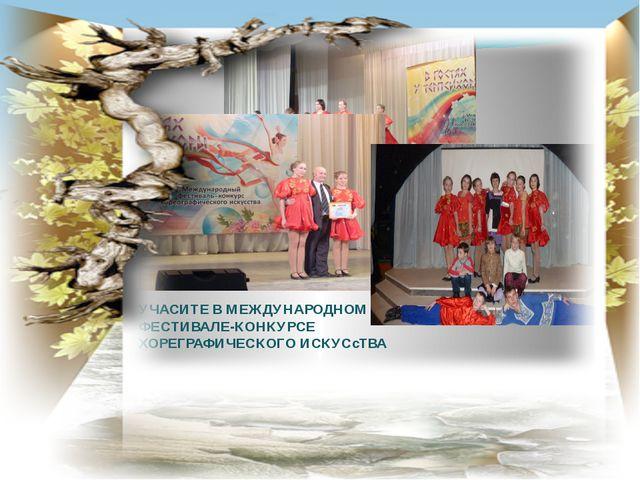 УЧАСИТЕ В МЕЖДУНАРОДНОМ ФЕСТИВАЛЕ-КОНКУРСЕ ХОРЕГРАФИЧЕСКОГО ИСКУСсТВА