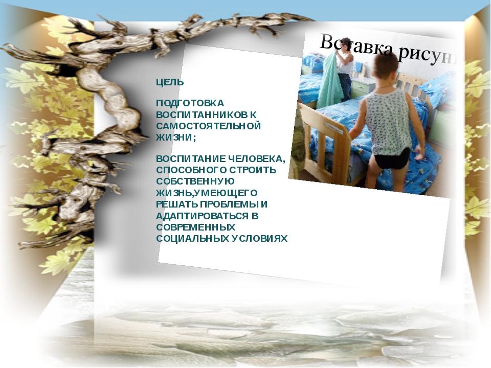 ЦЕЛЬ ПОДГОТОВКА ВОСПИТАННИКОВ К САМОСТОЯТЕЛЬНОЙ ЖИЗНИ; ВОСПИТАНИЕ ЧЕЛОВЕКА, С...