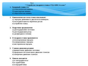 """Тест """" Устройство токарного станка СТД-120М -6 класс"""" 1. Токарный станок это"""