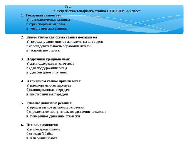 """Тест """" Устройство токарного станка СТД-120М -6 класс"""" 1. Токарный станок это..."""