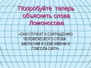 Попробуйте теперь объяснить слова Ломоносова «ОНИ СЛУЖАТ К СОКРАЩЕНИЮ ЧЕЛОВЕЧ