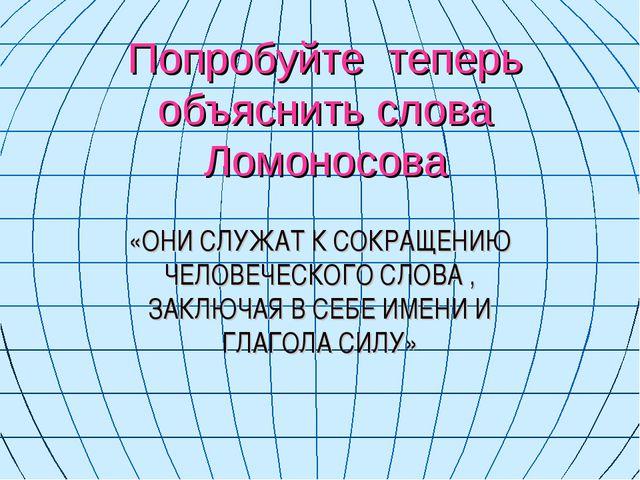 Попробуйте теперь объяснить слова Ломоносова «ОНИ СЛУЖАТ К СОКРАЩЕНИЮ ЧЕЛОВЕЧ...