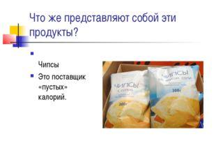 Что же представляют собой эти продукты? Чипсы Это поставщик «пустых» калорий.