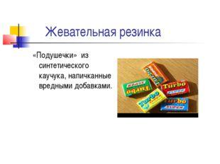 Жевательная резинка «Подушечки» из синтетического каучука, напичканные вредн
