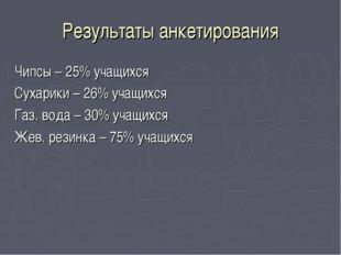 Результаты анкетирования Чипсы – 25% учащихся Сухарики – 26% учащихся Газ. во