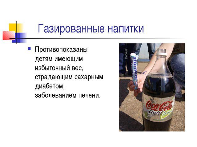 Газированные напитки Противопоказаны детям имеющим избыточный вес, страдающи...