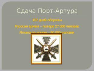 Сдача Порт-Артура 157 дней обороны Русская армия – потери 27 000 человек Япон