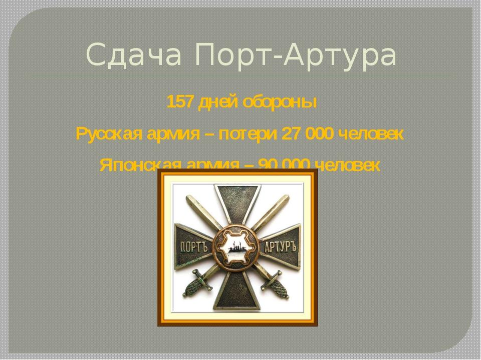Сдача Порт-Артура 157 дней обороны Русская армия – потери 27 000 человек Япон...