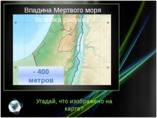 Впадина Мертвого моря Угадай, что изображено на карте? - 400 метров
