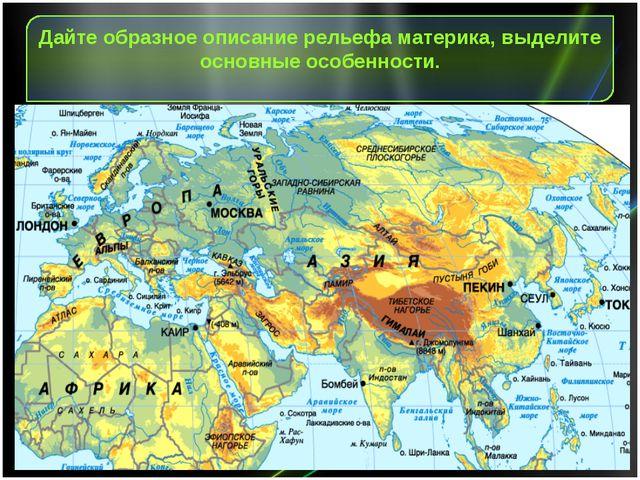 Дайте образное описание рельефа материка, выделите основные особенности.