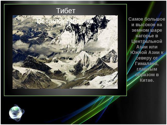 Тибет Самое большое и высокое на земном шаре нагорье в Центральной Азии или Ю...