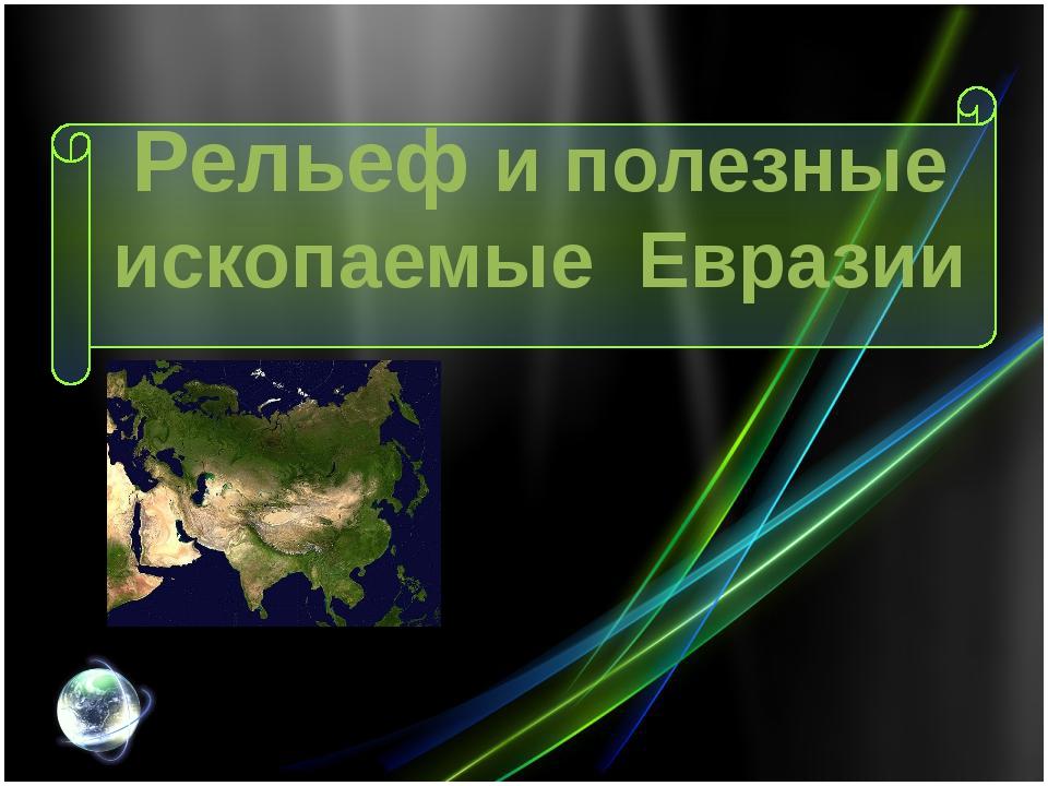 Рельеф и полезные ископаемые Евразии