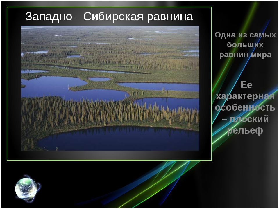 Западно - Сибирская равнина Одна из самых больших равнин мира Ее характерная...