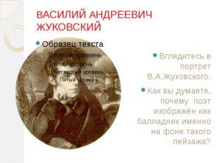 ВАСИЛИЙ АНДРЕЕВИЧ ЖУКОВСКИЙ Вглядитесь в портрет В.А.Жуковского. Как вы дум