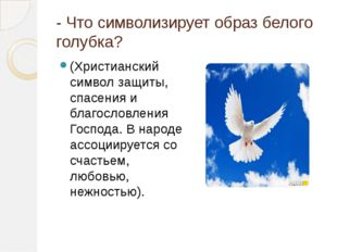 - Что символизирует образ белого голубка? (Христианский символ защиты, спасе