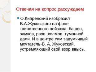 Отвечая на вопрос,рассуждаем О.Кипренский изобразил В.А.Жуковского на фоне т