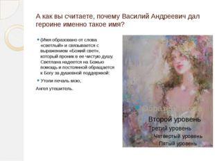 А как вы считаете, почему Василий Андреевич дал героине именно такое имя? (И