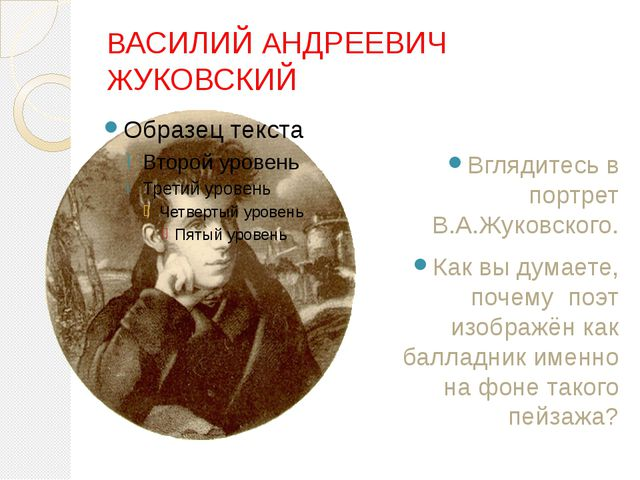 ВАСИЛИЙ АНДРЕЕВИЧ ЖУКОВСКИЙ Вглядитесь в портрет В.А.Жуковского. Как вы дум...