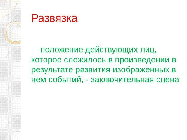 Развязка   положение действующих лиц, которое сложилось в произведении в...