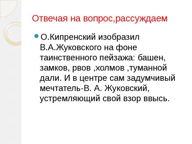 Отвечая на вопрос,рассуждаем О.Кипренский изобразил В.А.Жуковского на фоне т...
