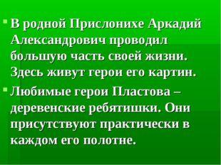 В родной Прислонихе Аркадий Александрович проводил большую часть своей жизни.