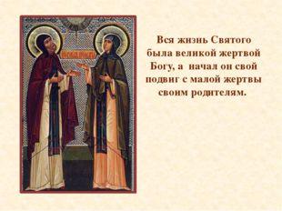 Вся жизнь Святого была великой жертвой Богу, а начал он свой подвиг с малой ж