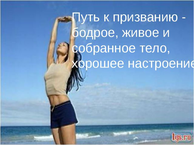 Путь к призванию - бодрое, живое и собранное тело, хорошее настроение.