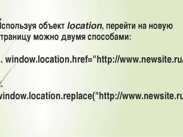 Используя объектlocation, перейти на новую страницу можно двумя способами: 1...