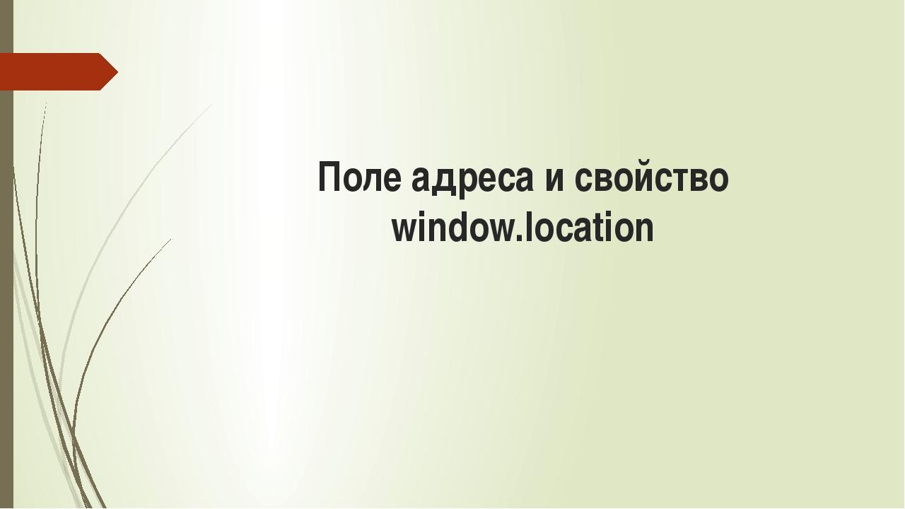 Поле адреса и свойство window.location