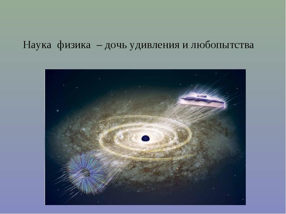 Наука физика – дочь удивления и любопытства
