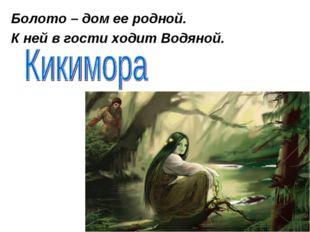 Болото – дом ее родной. К ней в гости ходит Водяной.
