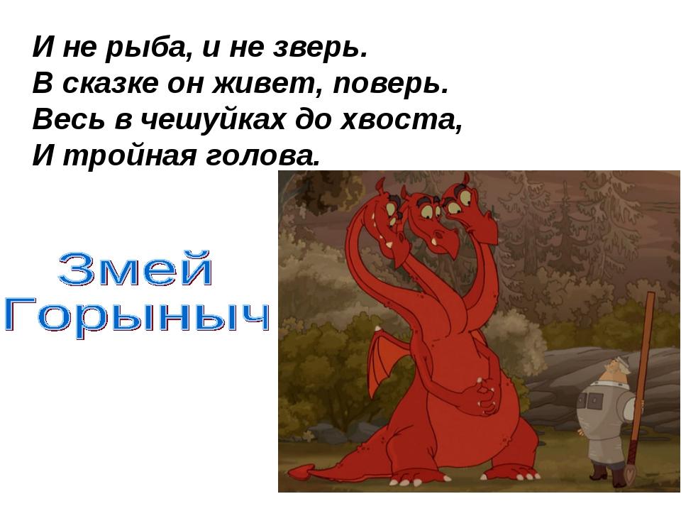 И не рыба, и не зверь. В сказке он живет, поверь. Весь в чешуйках до хвоста,...