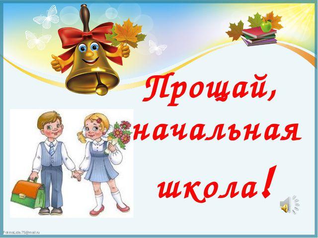 Прощай, начальная школа! FokinaLida.75@mail.ru