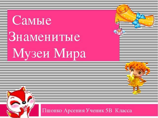 Самые Знаменитые Музеи Мира Пшонко Арсения Ученик 5В Класса