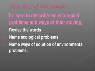 To learn to describe the ecological problems and ways of their solving: Revi