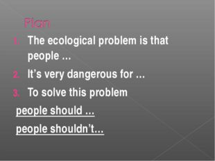 The ecological problem is that people … It's very dangerous for … To solve th