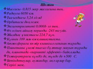 Шолпан Массасы- 0,815 жер массасына тең. Радиусы 6050 км. Тығыздығы 5,24 г/см