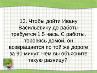 13. Чтобы дойти Ивану Васильевичу до работы требуется 1,5 часа. С работы, то